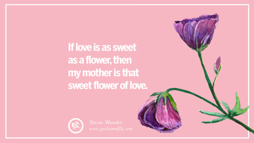 If love is as sweet as a flower, then my mother is that sweet flower of love. - Stevie Wonder Inspirational Dear Mom And Happy Mother's Day Quotes card messages