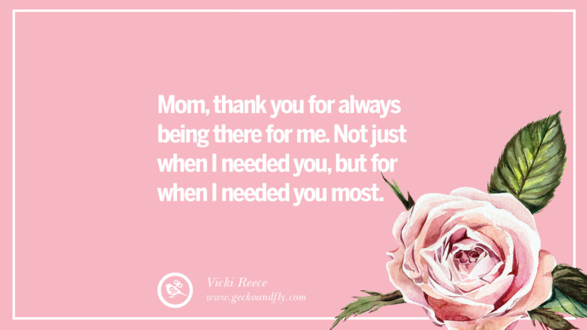 Mom, thank you for always being there for me. Not just when I needed you, but for when I needed you most. - Vicki Reece Inspirational Dear Mom And Happy Mother's Day Quotes card messages