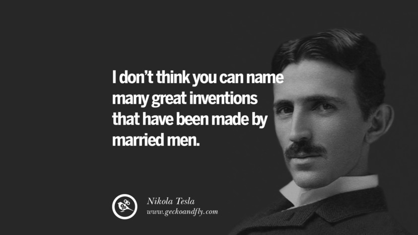 I don't think you can name many great inventions that have been made by married men.