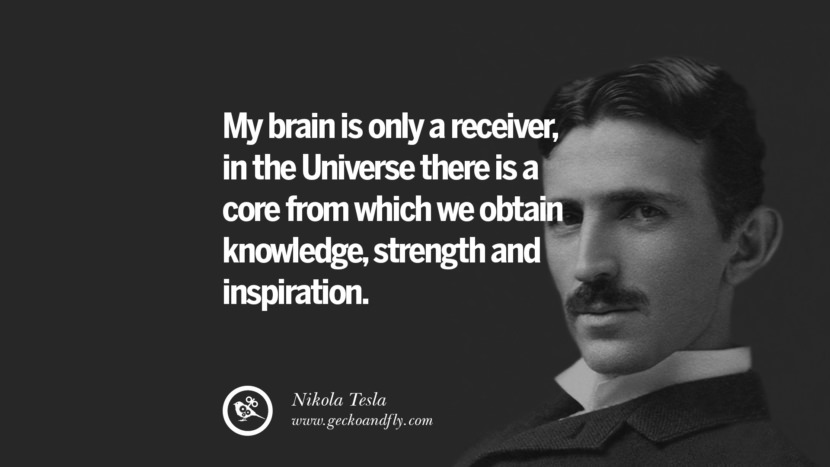 My brain is only a receiver, in the Universe there is a core from which we obtain knowledge, strength and inspiration.