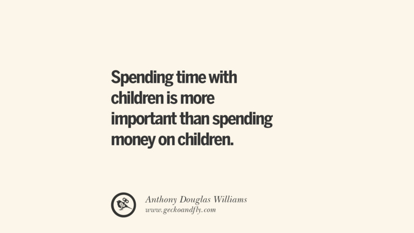 Spending time with children is more important than spending money on children. - Anthony Douglas Williams Essential Parenting Advises On Being A Good Father Or Mother