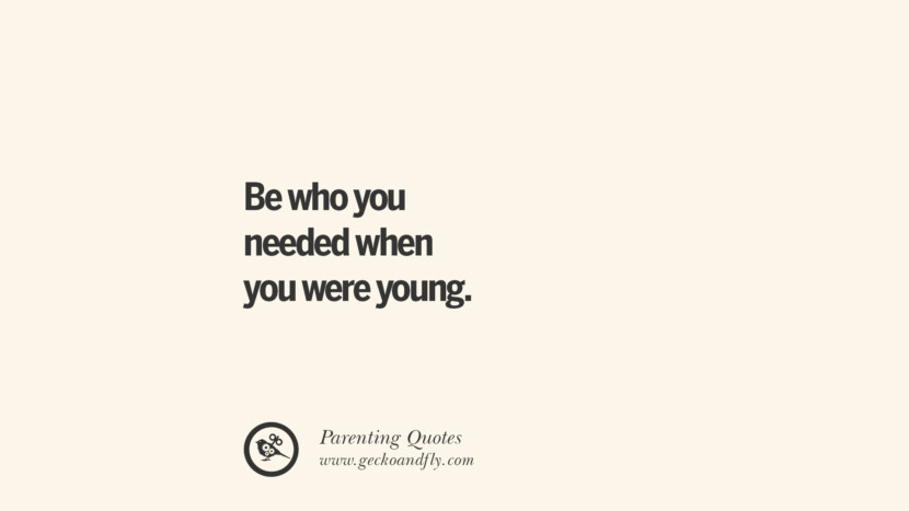 Be who you needed when you were young. Essential Parenting Advises On Being A Good Father Or Mother