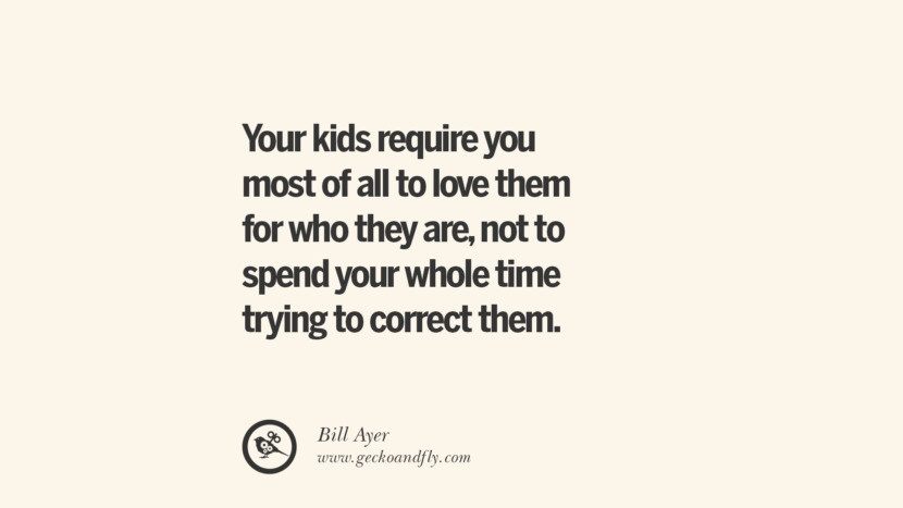 Your kids require you most of all to love them for who they are, not to spend your while time trying to correct them. - Bill Ayer Essential Parenting Advises On Being A Good Father Or Mother