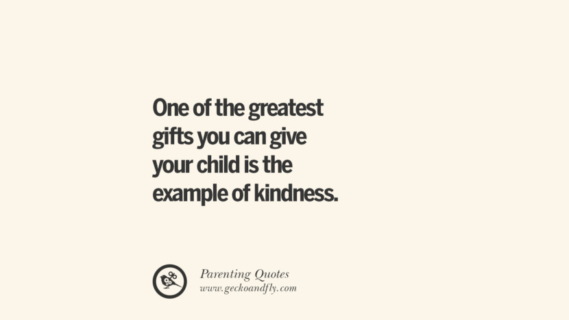 One of the greatest gifts you can give your child is the example of kindness. Essential Parenting Advises On Being A Good Father Or Mother