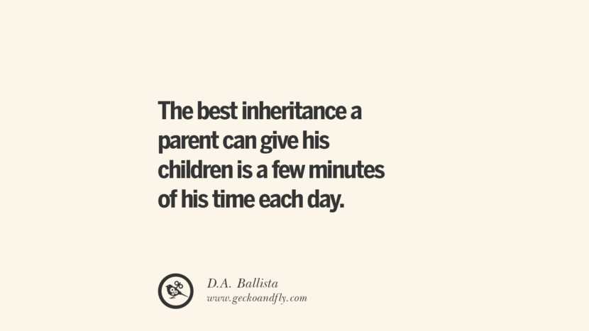 The best inheritance a parent can give his children is a few minutes of his time each day. - D.A. Ballista Essential Parenting Advises On Being A Good Father Or Mother