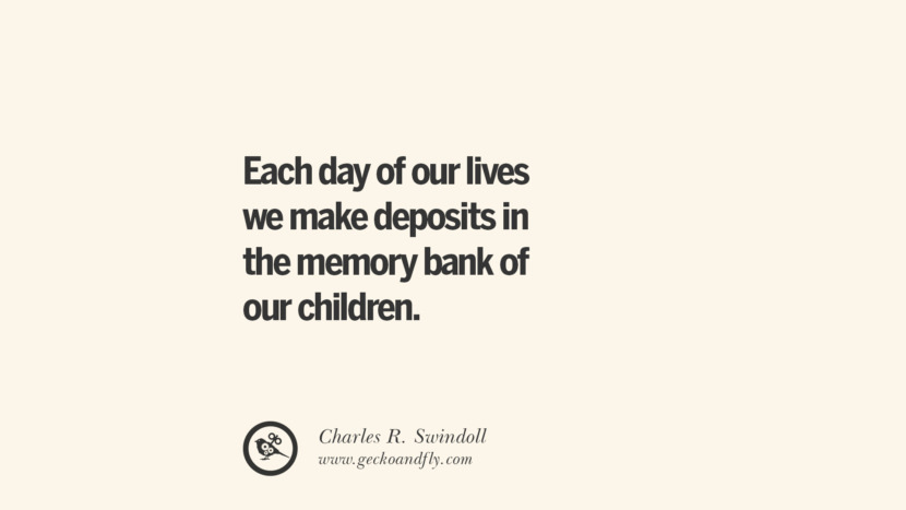 Each day of our lives we make deposits in the memory bank of our children. - Charles R. Swindoll Essential Parenting Advises On Being A Good Father Or Mother