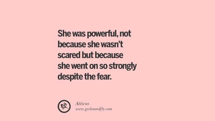 She was powerful, not because she wasn't scared but because she went on so strongly despite the fear. - Atticus Quotes On Sexual Harassment