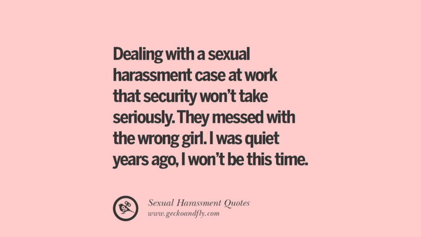 Dealing with a sexual harassment case at work that security won't take seriously. They messed with the wrong girl. I was quiet years ago, I won't be this time. Quotes On Sexual Harassment