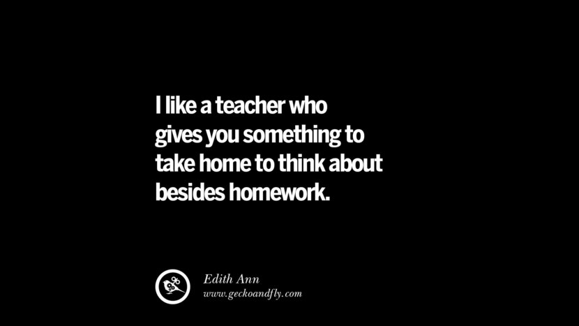 I like a teacher who gives you something to take home to think about besides homework. - Edith Ann