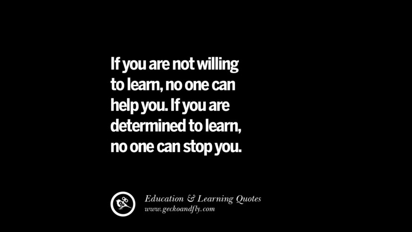 If you are not willing to learn, no one can help you. If you are determined to learn, no one can stop you. Quotes On Teaching Better And Make Learning More Effective