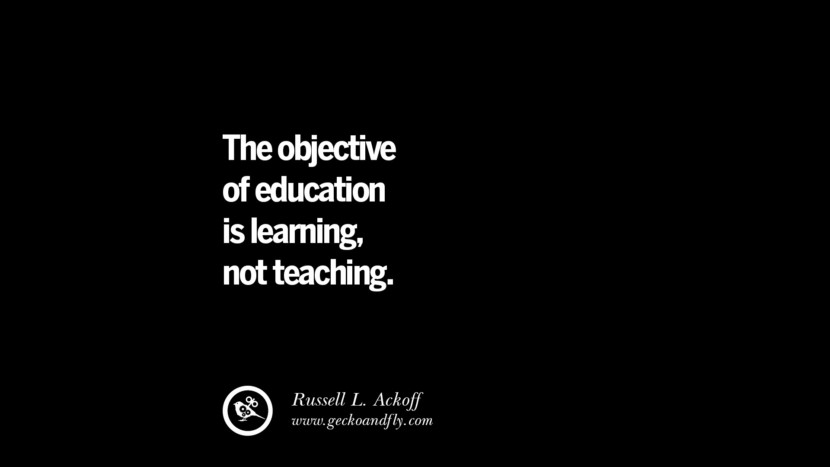 The objective of education is learning, not teaching.