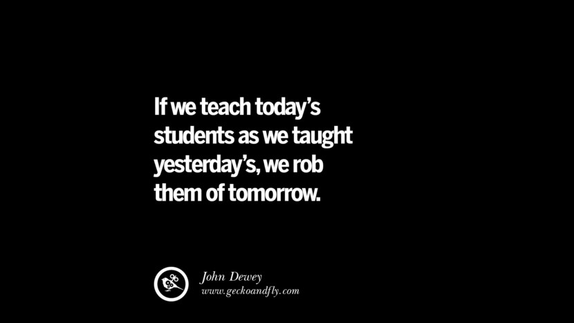 If we teach today's students as we taught yesterday's, we rob them of tomorrow. - John Dewey Quotes On Teaching Better And Make Learning More Effective