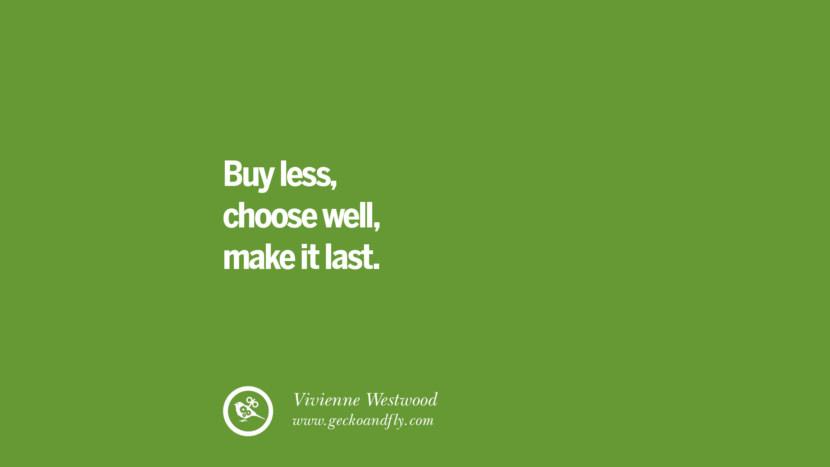 Buy less, choose well, make it last. – Vivienne Westwood