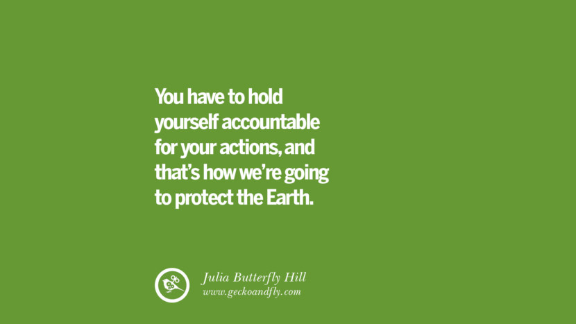 You have to hold yourself accountable for your actions, and that's how we're going to protect the Earth. – Julia Butterfly Hill