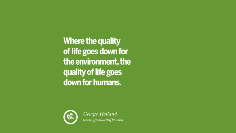 Where the quality of life goes down for the environment, the quality of life goes down for humans. – George Holland