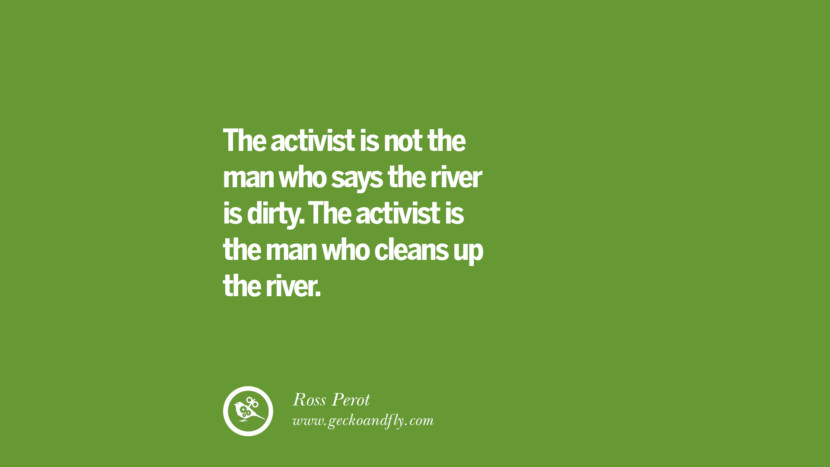 The activist is not the man who says the river is dirty. The activist is the man who cleans up the river. – Ross Perot Sustainability Quotes On Recycling, Energy, Ecology, And Biodiversity