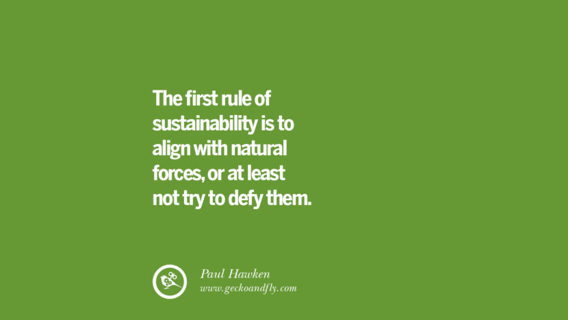 The first rule of sustainability is to align with natural forces, or at least not try to defy them. – Paul Hawken
