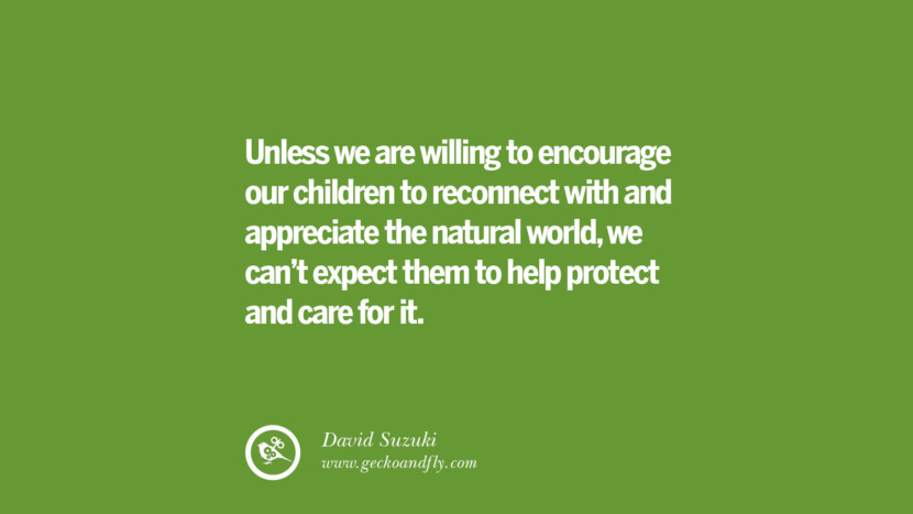 Unless we are willing to encourage our children to reconnect with and appreciate the natural world, we can't expect them to help protect and care for it. – David Suzuki