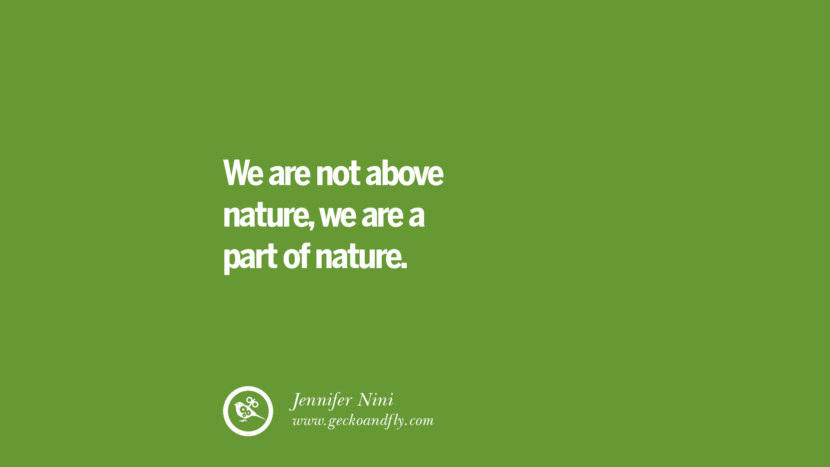 We are not above nature, we are a part of nature. – Jennifer Nini
