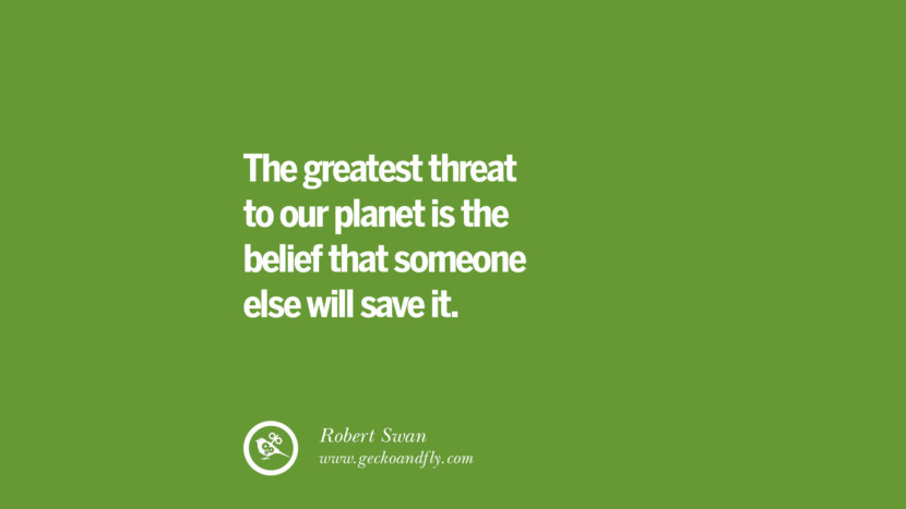 The greatest threat to our planet is the belief that someone else will save it. – Robert Swan