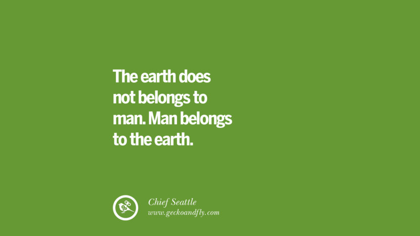 The earth does not belongs to man. Man belongs to the earth. - Chief Seattle Sustainability Quotes On Recycling, Energy, Ecology, And Biodiversity