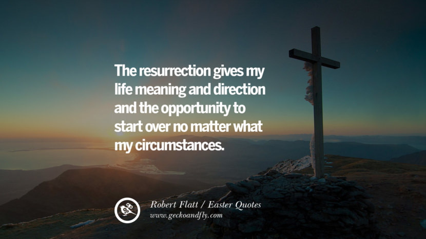 The resurrection gives my life meaning and direction and the opportunity to start over no matter what my circumstances. - Robert Flatt