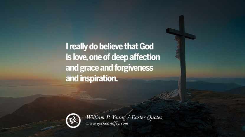I really do believe that God is love, one of deep affection and grace and forgiveness and inspiration. - William P. Young