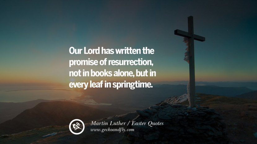 Our Lord has written the promise of resurrection, not in books alone, but in every leaf in springtime. - Martin Luther