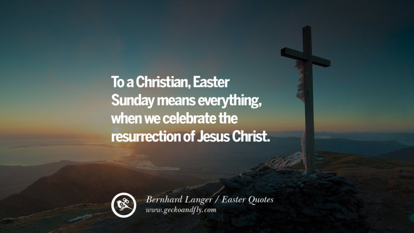To a Christian, Easter Sunday means everything, when we celebrate the resurrection of Jesus Christ. - Bernhard Langer
