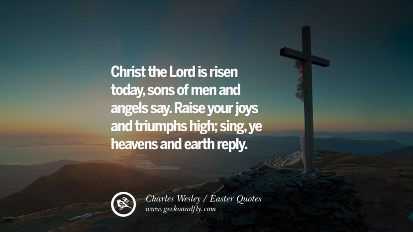 Christ the Lord is risen today, sons of men and angels say. Raise your joys and triumphs high; sing, ye heavens and earth reply. - Charles Wesley Easter Quotes