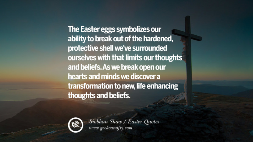 The Easter eggs symbolizes our ability to break out of the hardened, protective shell we've surrounded ourselves with that limits our thoughts and beliefs. As we break open our hearts and minds we discover a transformation to new, life enhancing thoughts and beliefs. - Siobhan Shaw