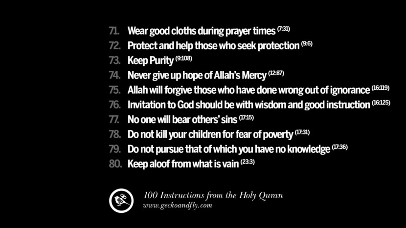 Wear good cloths during prayer times Protect and help those who seek protection Keep Purity Never give up hope of Allah's Mercy Allah will forgive those who have done wrong out of ignorance Invitation to God should be with wisdom and good instruction No one will bear others' sins Do not kill your children for fear of poverty Do not pursue that of which you have no knowledge Keep aloof from what is vain Instructions By God In The Holy Quran For Mankind Muslim Islam Quotes
