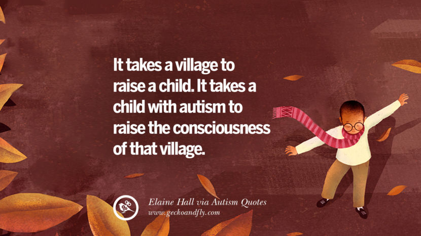It takes a village to raise a child. It takes a child with autism to raise the consciousness of that villages. - Elaine Hall