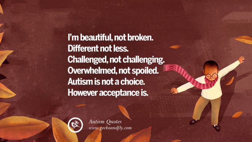 I'm beautiful, not broken. Different not less. Challenged, not challenging. Overwhelmed, not spoiled. Autism is not a choice. However acceptance is.