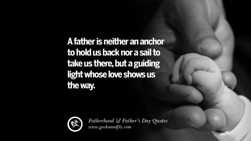 A father is neither an anchor to hold us back nor a sail to take us there, but a guiding light whose love shows us the way. Inspiring Funny Father's Day Quotes Fatherhood card messages