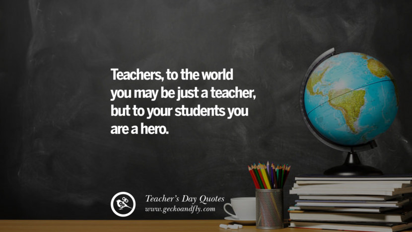 Teachers, to the world you may be just a teacher, but to your students you are a hero. Happy Teachers' Day Quotes & Card Messages