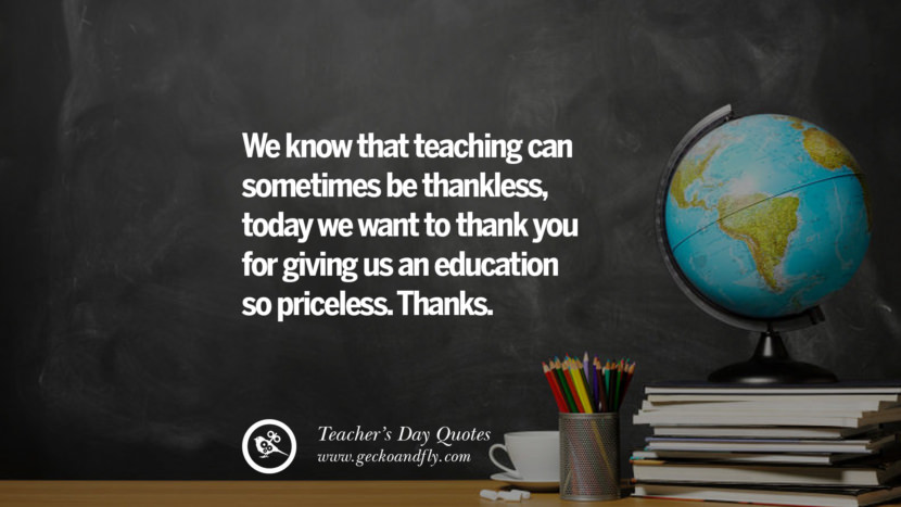 We know that teaching can sometimes be thankless. today we want to thank you for giving us an education so priceless. Thanks. Happy Teachers' Day Quotes & Card Messages