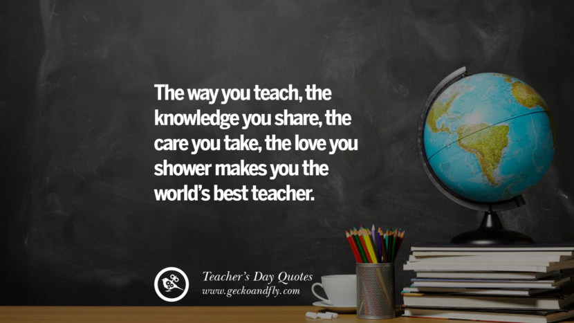 The way you teach, the knowledge you share, the care you take, the love you shower makes you the world's best teacher. Happy Teachers' Day Quotes & Card Messages
